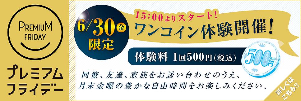 【6/30(金)限定】15:00より、「プレミアムフライデー」ワンコイン体験を開催いたします!!